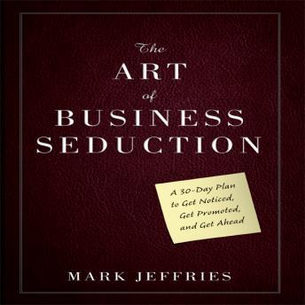 Art of Business Seduction: A 30-Day Plan to Get Noticed, Get Promoted and Get Ahead, Mark Jeffries
