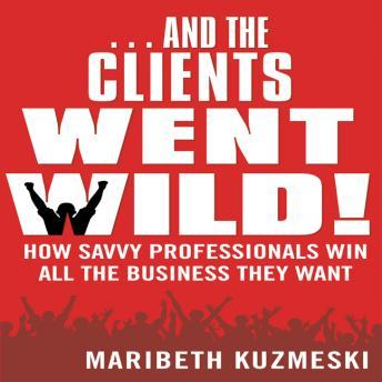 Download ...And the Clients Went Wild!: How Savvy Professionals Win All the Business They Want by Maribeth Kuzmeski