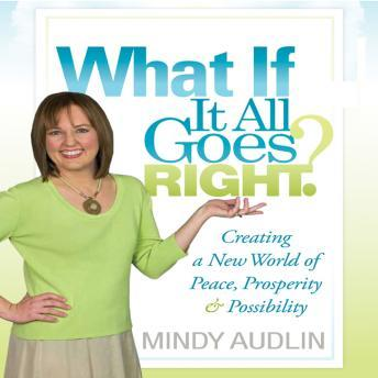 What If It All Goes Right: Creating a New World of Peace, Prosperity and Possibility