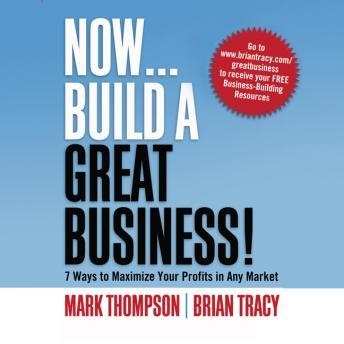 Now, Build a Great Business: 7 Ways to Maximize Your Profits in Any Market