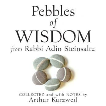 Pebbles of Wisdom from Rabbi Adin Steinsaltz: Collected and with Notes by Arthur Kurzweil, Arthur Kurzweil, Adin Steinsaltz