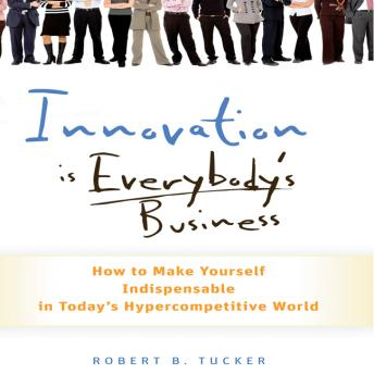 Innovation is Everybody's Business: How to Make Yourself Indispensable in Today's Hypercompetitive World, Robert B. Tucker