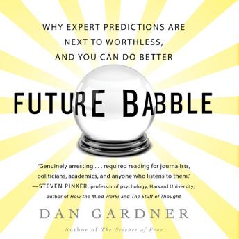 Future Babble: Why Expert Predictions Fail - and Why We Believe Them Anyway, Dan Gardner