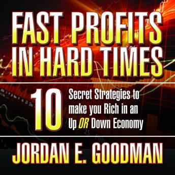 Fast Profits in Hard Times: 10 Secret Strategies to Make You Rich in an Up or Down Economy, Jordan E. Goodman