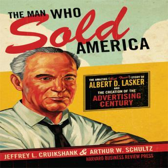 Man Who Sold America: The Amazing but True Story of Albert D. Lasker and the Creation of the Advertising Century, Arthur Schultz, Walter Dixon