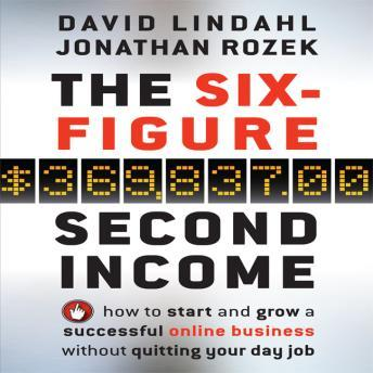 The Six Figure Second Income: How To Start and Grow A Successful Online Business Without Quitting Your Day Job, Jonathan Rozek, David Lindahl