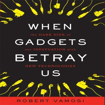 When Gadgets Betray Us: The Dark Side of Our Infatuation With New Technologies, Robert Vamosi
