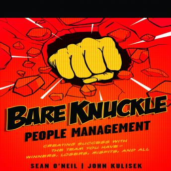 Bare Knuckle People Management: Creating Success with the Team You Have?Winners, Losers, Misfits, and All, Sean O'neil, John Kulisek