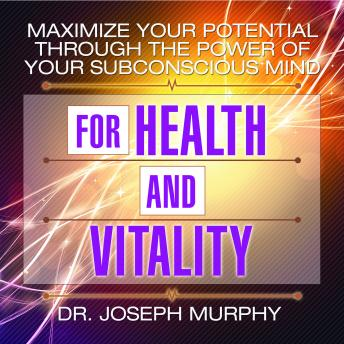 Maximize Your Potential Through the Power Your Subconscious Mind for Health and Vitality