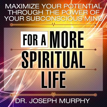 Maximize Your Potential Through the Power of Your Subconscious Mind for a More Spiritual Life, Joseph Murphy