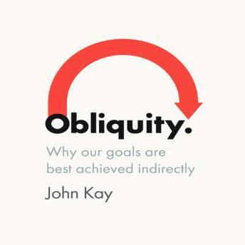 Obliquity: Why Our Goals Are Best Achieved Indirectly, John Kay