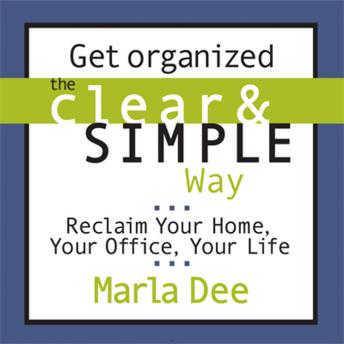 Get Organized the Clear and Simple Way: Reclaim Your Home, Your Office, Your Life, Marla Dee