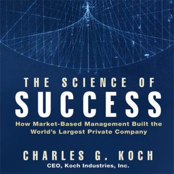 Science of Success: How Market-Based Management Built the World's Largest Private Company, Charles G. Koch