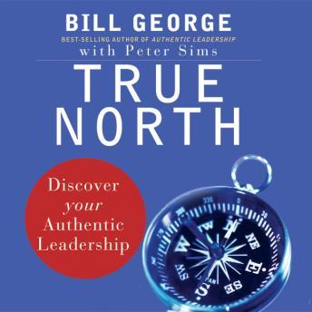 True North: Discover Your Authentic Leadership, Bill George, Peter Sims