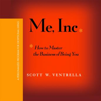 Me, Inc: How to Master the Business of Being You...A Personalized Program for Exceptional Living, Scott W. Ventrella