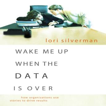 Wake Me Up When the Data is Over: How Organizations Use Storytelling to Drive Results, Lori Silverman