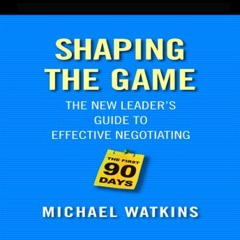 Shaping the Game: The New Leader's Guide to Effective Negotiating, Michael Watkins