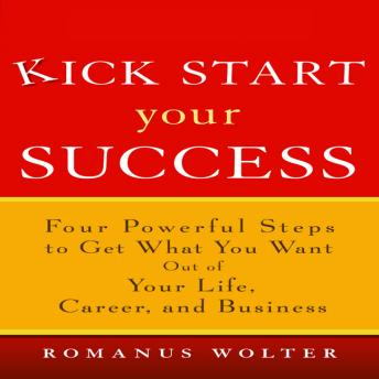 Kick Start Your Success: Four Powerful Steps to Get What You Want Out of Your Life, Career, and Business, Romanus Wolter