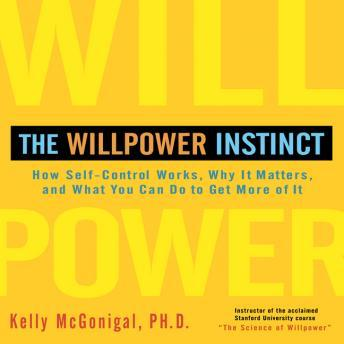 Willpower Instinct: How Self-Control Works, Why It Matters, and What You Can Do to Get More of It details