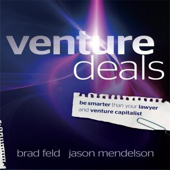 Venture Deals: Be Smarter Than Your Lawyer and Venture Capitalist, Jason Mendelson, Brad Feld