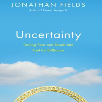 Uncertainty: Turning Fear and Doubt into Fuel for Brilliance, Jonathan Fields