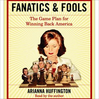 Download Fanatics and Fools: How the American People Are Being Hoodwinked by Their Leaders by Arianna Huffington
