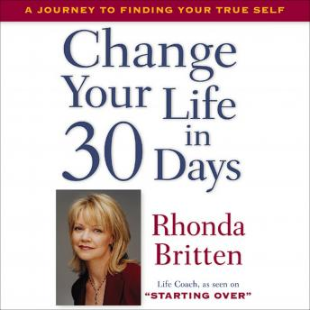 Change Your Life in 30 Days: A Journey to Finding Your True Self, Rhonda Britten