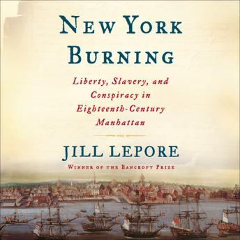 New York Burning: Liberty, Slavery, and Conspiracy in Eighteenth-Century Manhattan, Jill Lepore