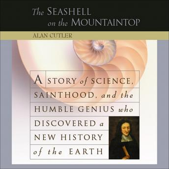 Seashell on the Mountaintop: A Story of Science, Sainthood, and the Humble Genius who Discovered a New History of the Earth, Alan Cutler