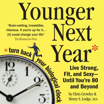 Younger Next Year: Live Strong, Fit, and Sexy - Until You're 80 and Beyond, Henry S. Lodge, M.D., Chris Crowley