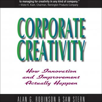 Corporate Creativity: How Innovation and Improvement Actually Happen, Alan G. Robinson, Sam Sternberg