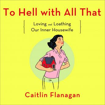 To Hell with All That: Loving and Loathing Our Inner Housewife, Caitlin Flanagan