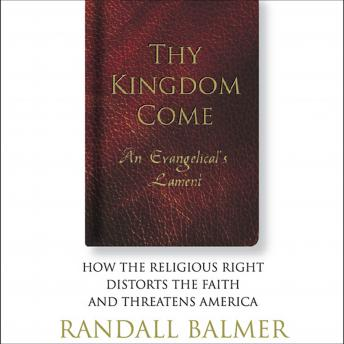 Thy Kingdom Come: An Evangelical's Lament: How the Religious Right Distorts the Faith and Threatens America, Randall Balmer