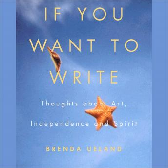 If You Want to Write: Thoughts About Art, Independence, and Spirit, Brenda Ueland