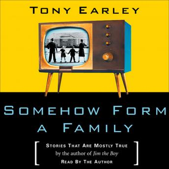 Somehow Form a Family: Stories That Are Mostly True, Tony Earley