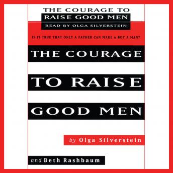 Courage to Raise Good Men: You Don't Have to Sever the Bond with Your Son to Help Him Become a Man, Beth Rashbaum, Olga Silverstein