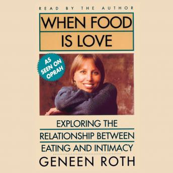 When Food Is Love: Exploring the Relationship Between Eating and Intimacy, Geneen Roth