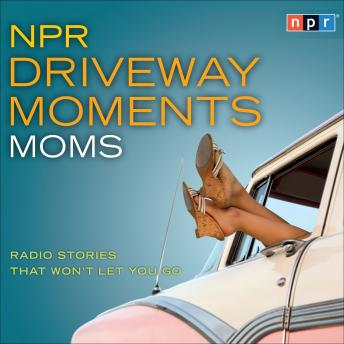 Download NPR Driveway Moments Moms: Radio Stories That Won't Let You Go by Npr