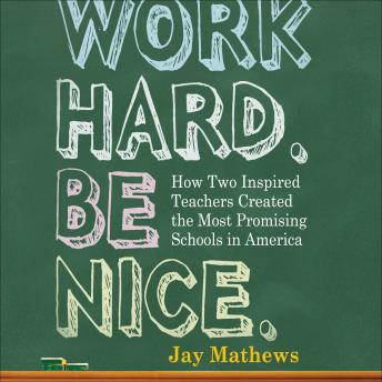 Work Hard. Be Nice.: How Two Inspired Teachers Created the Most Promising Schools in America, Jay Mathews