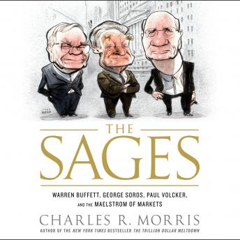 Sages: Warren Buffett, George Soros, Paul Volcker, and the Maelstrom of Markets, Charles R. Morris