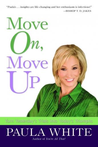 Move On, Move Up: Turn Yesterday's Trials into Today's Triumphs, Paula White