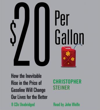 $20 Per Gallon: How the Inevitable Rise in the Price of Gasoline Will Change Our Lives for the Better, Christopher Steiner