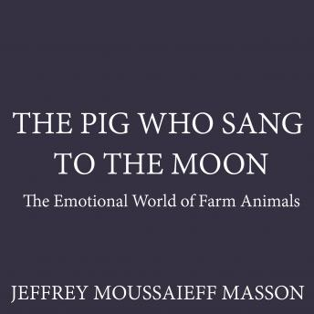 Pig Who Sang to the Moon: The Emotional World of Farm Animals, Jeffrey Moussaieff Masson