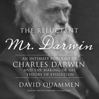 Download Reluctant Mr. Darwin: An Intimate Portrait of Charles Darwin and the Making of His Theory of Evolution by David Quammen
