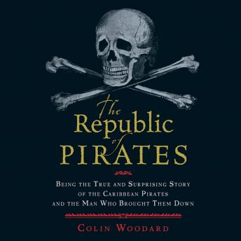 Republic of Pirates: Being the True and Surprising Story of the Caribbean Pirates and the Man Who Brought Them Down, Colin Woodard