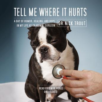 Tell Me Where It Hurts: A Day of Humor, Healing, and Hope in my Life as an Animal Surgeon, Dr Nick Trout