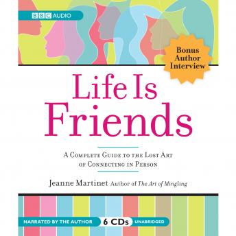 Life is Friends: A Complete Guide to the Lost Art of Connecting in Person, Jeanne Martinet