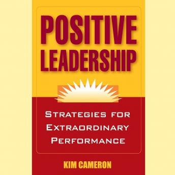 Positive Leadership: Strategies for Extraordinary Performance, Kim Cameron