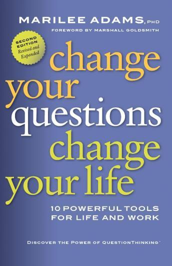 Change Your Questions, Change Your Life: 10 Powerful Tools for Life and Work, 2nd Edition, Revised and Expanded, Marilee Adams