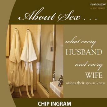 About Sex: What Every Husband Wishes His Wife Knew about Sex, Chip Ingram